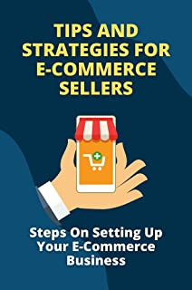 Tips And Strategies For E-Commerce Sellers: Steps On Setting Up Your E-Commerce Business: E-Commerce Retail Business