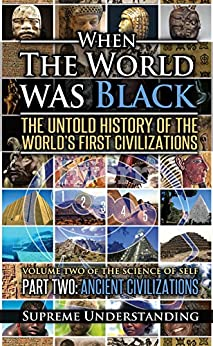 When the World was Black Part Two: Ancient Civilizations by [Supreme Understanding]