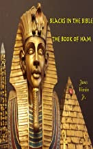 Blacks in the Bible Volume l: The Book of Ham: The Book of Ham Black History's Foundation (Biblical Black History's Complete Works of Blacks in the Bible 1)