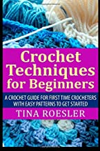 Crochet Techniques for Beginners: A Crochet Guide For First Time Crocheters with Easy Patterns to get Started