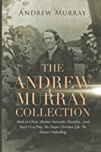 The Andrew Murray Collection: Abide in Christ, Absolute Surrender, Humility, Lord Teach Us to Pray, The Deeper Christian L...