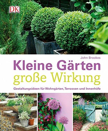 Kleine Gärten - große Wirkung: Gestaltungsideen für Wohngärten, Terrassen und Innenhöfe