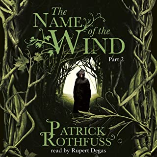 The Name of the Wind (Part Two)                   By:                                                                                                                                 Patrick Rothfuss                               Narrated by:                                                                                                                                 Rupert Degas                      Length: 11 hrs and 46 mins     2,298 ratings     Overall 4.8