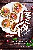 Home Farm Cookbook: 40 Farmer- Fresh and Fabulous, Family Recipes
