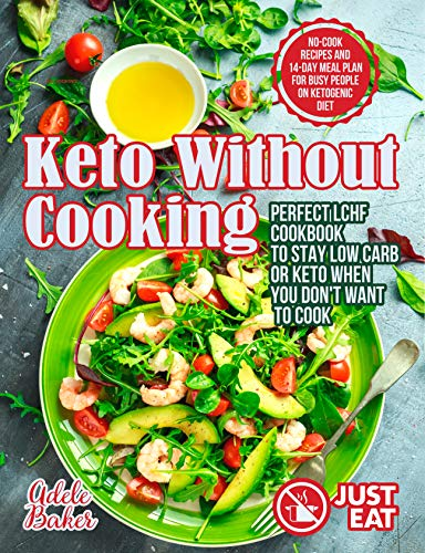 Amazon Com Keto Without Cooking Perfect Lchf Cookbook To Stay Low Carb Or Keto When You Don T Want To Cook No Cook Recipes And 14 Day Meal Plan For Busy People On Ketogenic Diet Ebook