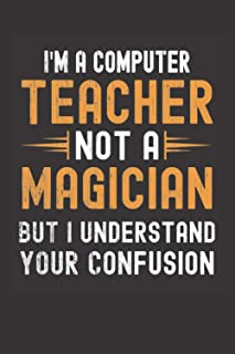 I am a Computer Teacher, Not a Magician, but Understand, your Confusion : Funny Notebook Gift for Computer Teachers: Funny...