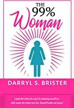 The 99% Woman: A Guide that Unlocks the Secrets for Embracing Yourself as a Whole Woman Who Attracts More Love, Financial ...
