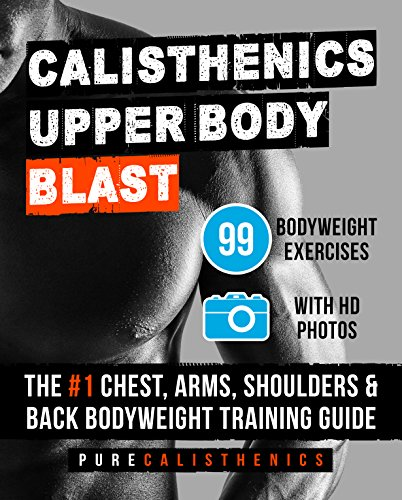 Calisthenics: Upper Body BLAST: 99 Bodyweight Exercises | The #1 Chest, Arms, Shoulders & Back Bodyweight Training Guide (English Edition)
