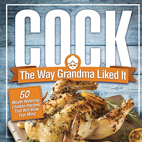 Cock, The Way Grandma Liked It: 50 Mouth-Watering Chicken Recipes That Will Blow Your Mind - A Delicious and Funny Chicken Recipe Cookbook That Will ... More (White Elephant Gag Gifts for Adults)