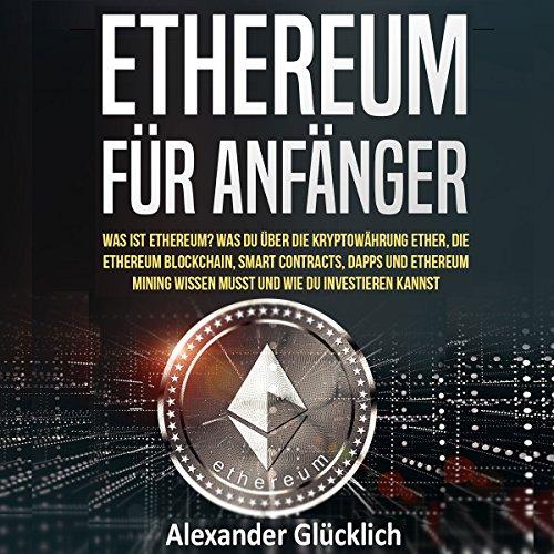 ETHEREUM FÜR ANFÄNGER: Was ist Ethereum? Was du über die Kryptowährung Ether, die Ethereum Blockchain, Smart Contracts, Dapps und Ethereum Mining ... einfach erklärt)