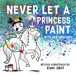 Never Let a Princess Paint with Her Unicorn! by [Diane Alber]