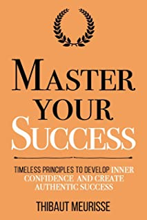 Master Your Success: Timeless Principles to Develop Inner Confidence and Create Authentic Success (Mastery Series)