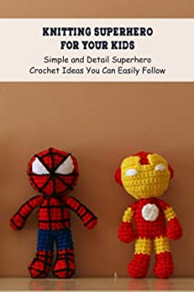 Knitting Superhero for Your Kids: Simple and Detail Superhero Crochet Ideas You Can Easily Follow