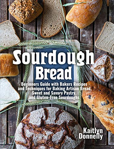 Sourdough Bread: Beginners Guide with Bakers Recipes and Techniques for Baking Artisan Bread, Sweet and Savory Pastry, and Gluten Free Sourdoughs