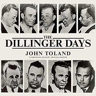 The Dillinger Days                   By:                                                                                                                                 John Toland                               Narrated by:                                                                                                                                 Grover Gardner                      Length: 12 hrs and 27 mins     29 ratings     Overall 4.6