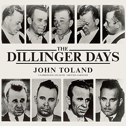 The Dillinger Days                   By:                                                                                                                                 John Toland                               Narrated by:                                                                                                                                 Grover Gardner                      Length: 12 hrs and 27 mins     26 ratings     Overall 4.6