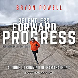Relentless Forward Progress     A Guide to Running Ultramarathons              By:                                                                                                                                 Bryon Powell                               Narrated by:                                                                                                                                 Patrick Lawlor                      Length: 6 hrs and 58 mins     82 ratings     Overall 4.5