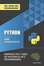 Python ohne Vorkenntnisse : Innerhalb von 7 Tagen ein neuronales Netz programmieren (Ohne Vorkenntnisse zum Ingenieur) (Ge...