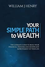 Your Simple Path To Wealth: The Ultimate Guide To Build Your Financial Freedom And Significant Improvement Of Your Life