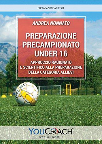 Preparazione precampionato Under 16: Approccio ragionato e scientifico alla preparazione della categoria Allievi (Preparazione atletica Vol. 8)