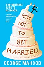 How Not to Get Married: A no-nonsense guide to weddings... from a photographer who has seen it ALL