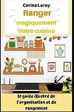 Ranger Magiquement Votre cuisine: Le guide illustré De l'organisation et du rangement