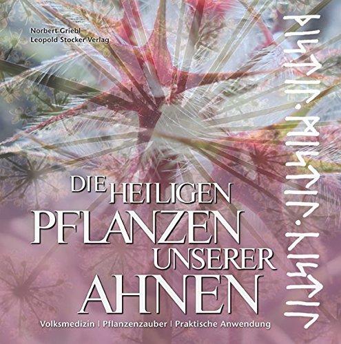 Die heiligen Pflanzen unserer Ahnen: Volksmedizin - Pflanzenzauberer - Praktische Anwendung