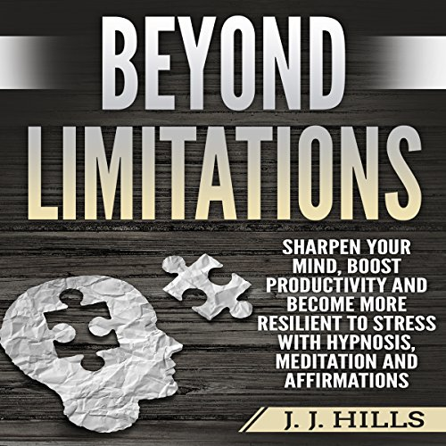Beyond Limitations: Sharpen Your Mind, Boost Productivity and Become More Resilient to Stress with Hypnosis, Meditation and Affirmations audiobook cover art