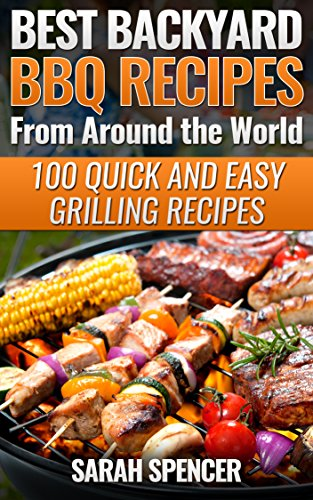Amazon Com Best Backyard Bbq Recipes From Around The World 100 Quick And Easy Grilling Recipes Ebook Spencer Sarah Kindle Store