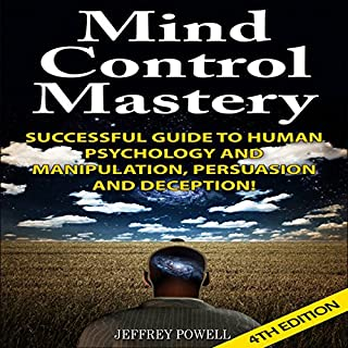 Mind Control Mastery 4th Edition     Successful Guide to Human Psychology and Manipulation, Persuasion, and Deception!              By:                                                                                                                                 Jeffrey Powell                               Narrated by:                                                                                                                                 Millian Quinteros                      Length: 4 hrs and 5 mins     2 ratings     Overall 4.5