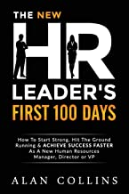 The New HR Leader's First 100 Days: How To Start Strong, Hit The Ground Running & ACHIEVE SUCCESS FASTER As A New Human Resources Manager, Director or VP