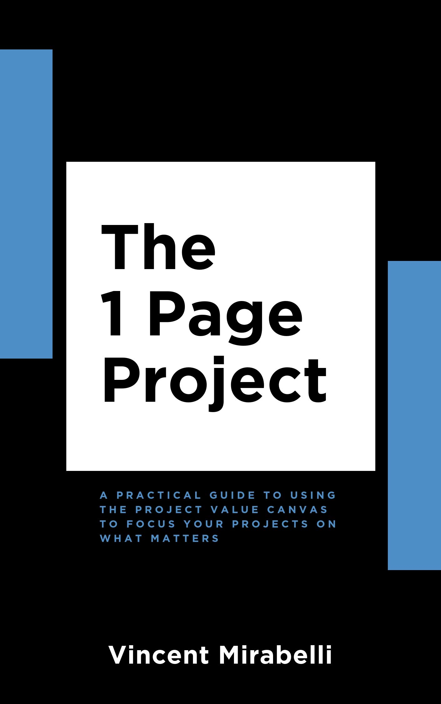 The 1 Page Project: A Practical Guide to Using the Project Value Canvas to Focus Your Projects on What Matters