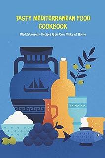 Tasty Mediterranean Food Cookbook: Mediterranean Recipes You Can Make at Home: Mediterranean Cuisine