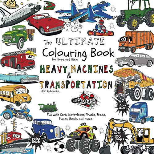 The Ultimate Colouring Book for Boys & Girls - Heavy Machines & Transportation: Cars, Motorbikes, Tr