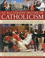 An Illustrated History of Catholicism: An Authoritative Chronicle of the Development of Catholic Christianity and Its Doctrine With More Than 300 Photographs and Fine-Art Illustrations/ A Comprehensive and Vivid Account of the Church's Early Days in the Holy Land, Through the Middle Ages, to i