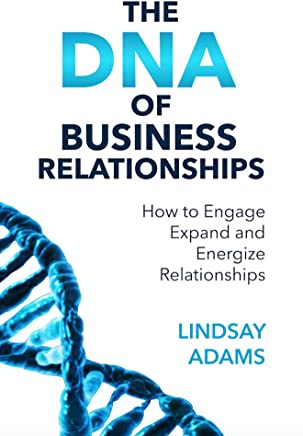 The DNA of Business Relationships: How to Engage, Expand and Energize Relationships