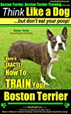 Boston Terrier, Boston Terrier Training AAA AKC: Think Like a Dog, But Don't Eat Your Poop! | Boston Terrier Breed Expert Training |: Here's EXACTLY How To Train Your Boston Terrier (English Edition)