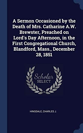 A Sermon Occasioned by the Death of Mrs. Catharine A.W. Brewster, Preached on Lord's Day Afternoon, in the First Congregational Church, Blandford, Mass., December 28, 1851