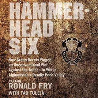 Hammerhead Six     How Green Berets Waged an Unconventional War Against the Taliban to Win in Afghanistan's Deadly Pech Valley              By:                                                                                                                                 Ronald Fry,                                                                                        Tad Tuleja - contributor                               Narrated by:                                                                                                                                 Ronald Fry                      Length: 10 hrs and 32 mins     762 ratings     Overall 4.8