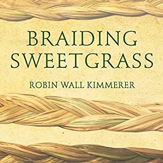 Braiding Sweetgrass     Indigenous Wisdom, Scientific Knowledge and the Teachings of Plants              Written by:                                                                                                                                 Robin Wall Kimmerer                               Narrated by:                                                                                                                                 Robin Wall Kimmerer                      Length: 16 hrs and 44 mins     74 ratings     Overall 4.9