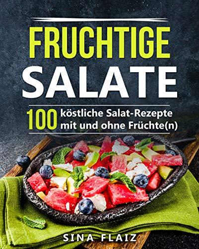 Fruchtige Salate: 100 köstliche Salat-Rezepte mit und ohne Früchte(n)