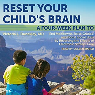 Reset Your Child's Brain     A Four-Week Plan to End Meltdowns, Raise Grades, and Boost Social Skills by Reversing the Effects of Electronic Screen-Time              By:                                                                                                                                 Victoria L. Dunckley MD                               Narrated by:                                                                                                                                 Coleen Marlo                      Length: 11 hrs and 58 mins     15 ratings     Overall 4.1