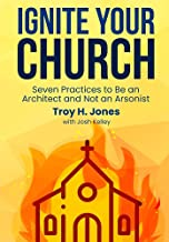 Ignite Your Church: Seven Practices to Be an Architect and Not an Arsonist