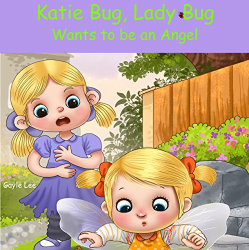 Katie Bug, Lady Bug: Wants to be an Angel: A funny, rhyming bedtime story about a little girl learning that good things come from being good! - Ages 3-5 (English Edition)