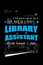 I'd Grow Up To Be A Super Cool Library Assistant But Here I Am: Write Down Everything You Because You Are A Library Assistant And You Love What You Do. Remember Everything You Need To Do.