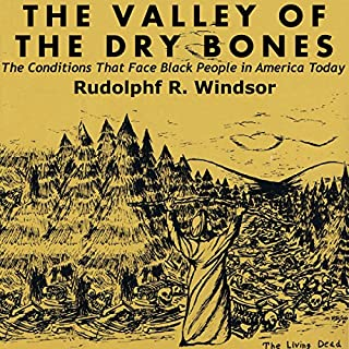 The Valley of the Dry Bones     The Conditions That Face Black People in America Today              By:                                                                                                                                 Rudolphf R. Windsor                               Narrated by:                                                                                                                                 Will Stauff                      Length: 4 hrs and 14 mins     13 ratings     Overall 4.4