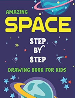 AMAZING SPACE STEP BY STEP DRAWING BOOK FOR KIDS: Explore, Fun with Learn... How To Draw Planets, Stars, Astronauts, Space...