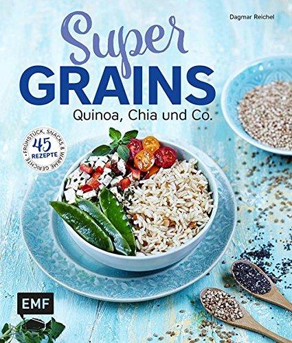 Supergrains - Quinoa, Chia und Co.: 45 Rezepte - Frühstück, Snacks & warme Gerichte