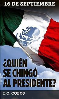16 de Septiembre: (¿Quién se chingó al Presidente?) (Historias ¿ficticias? del México de hoy...) (Spanish Edition)