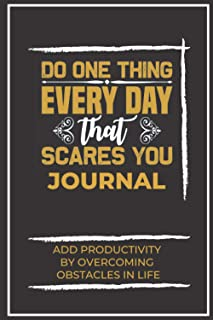 Do One Thing Everyday That Scares You Journal: Add Productivity- By Overcoming Obstacles In Life II Black Cover (Inspirati...